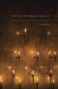 Though the Walls Are Lit      poems by Emily Holt